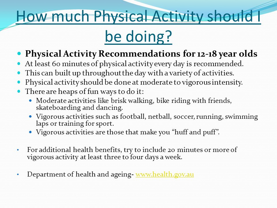 How much Physical Activity should I be doing? Physical Activity Recommendations for 12-18 year olds At least 60 minutes of physical activity every day