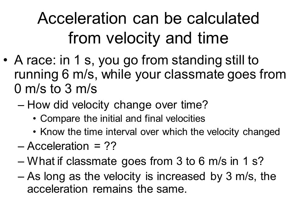 Calculating Acceleration Know the initial and final velocities, and the time interval Acceleration (m/s 2 ) = [final velocity (m/s) – initial velocity (m/s)] time (s) a = v final – v initial m/s 2 = ( m/s – m/s) = (m - m) * 1 t s s s s 1.