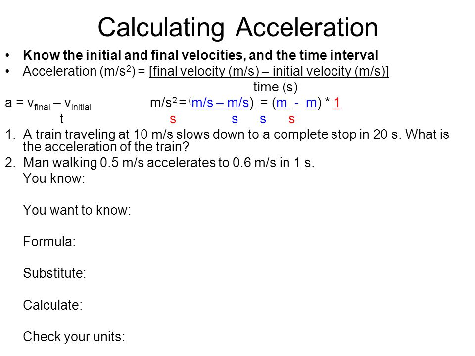 Calculating Acceleration Know the initial and final velocities, and the time interval Acceleration (m/s 2 ) = [final velocity (m/s) – initial velocity (m/s)] time (s) a = v final – v initial m/s 2 = m/s – m/s = (m - m) * 1 t s s s s A man walking 0.5 m/s accelerates to 0.6 m/s in 1 s.
