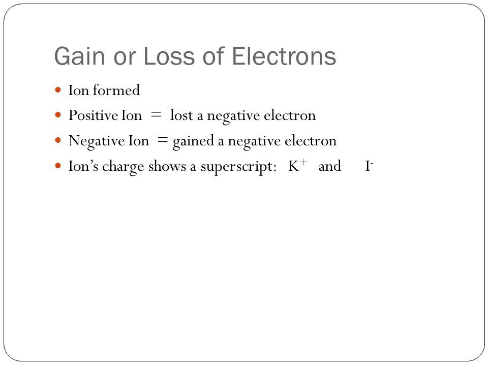 Gain or Loss of Electrons Ion formed Positive Ion = lost a negative electron Negative Ion = gained a negative electron Ion's charge shows a superscrip