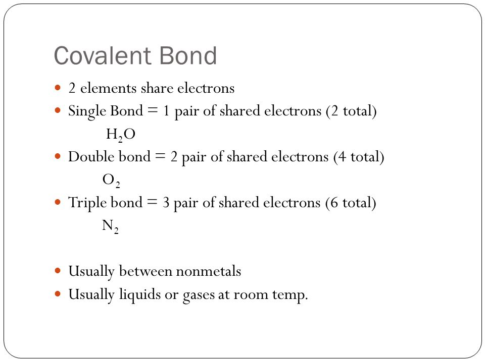Covalent Bond 2 elements share electrons Single Bond = 1 pair of shared electrons (2 total) H 2 O Double bond = 2 pair of shared electrons (4 total) O2O2 Triple bond = 3 pair of shared electrons (6 total) N2N2 Usually between nonmetals Usually liquids or gases at room temp.