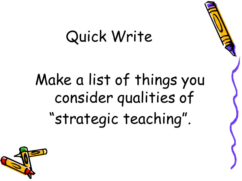 Quick Write Make a list of things you consider qualities of strategic teaching .