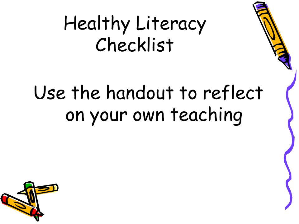 Healthy Literacy Checklist Use the handout to reflect on your own teaching