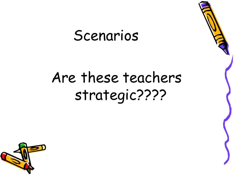 Scenarios Are these teachers strategic????