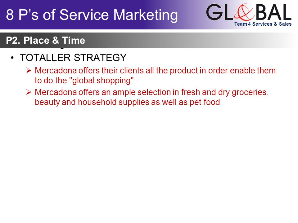 Team 4 Services & Sales Marketing can be viewed as: TOTALLER STRATEGY  Mercadona offers their clients all the product in order enable them to do the global shopping  Mercadona offers an ample selection in fresh and dry groceries, beauty and household supplies as well as pet food P2.