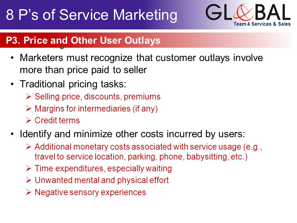 Team 4 Services & Sales Marketing can be viewed as: Marketers must recognize that customer outlays involve more than price paid to seller Traditional pricing tasks:  Selling price, discounts, premiums  Margins for intermediaries (if any)  Credit terms Identify and minimize other costs incurred by users:  Additional monetary costs associated with service usage (e.g., travel to service location, parking, phone, babysitting, etc.)  Time expenditures, especially waiting  Unwanted mental and physical effort  Negative sensory experiences P3.