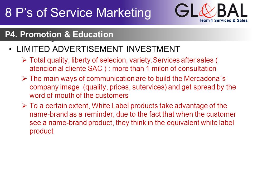 Team 4 Services & Sales Marketing can be viewed as: LIMITED ADVERTISEMENT INVESTMENT  Total quality, liberty of selecion, variety.Services after sales ( atencion al cliente SAC ) : more than 1 milon of consultation  The main ways of communication are to build the Mercadona´s company image (quality, prices, sutervices) and get spread by the word of mouth of the customers  To a certain extent, White Label products take advantage of the name-brand as a reminder, due to the fact that when the customer see a name-brand product, they think in the equivalent white label product P4.