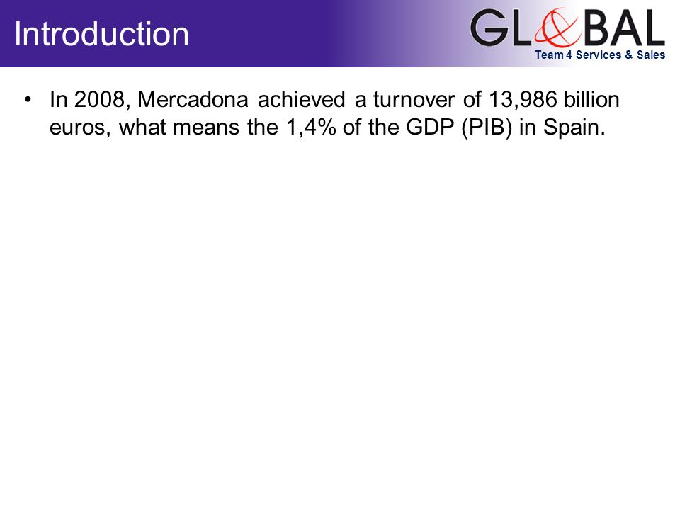 Team 4 Services & Sales In 2008, Mercadona achieved a turnover of 13,986 billion euros, what means the 1,4% of the GDP (PIB) in Spain.