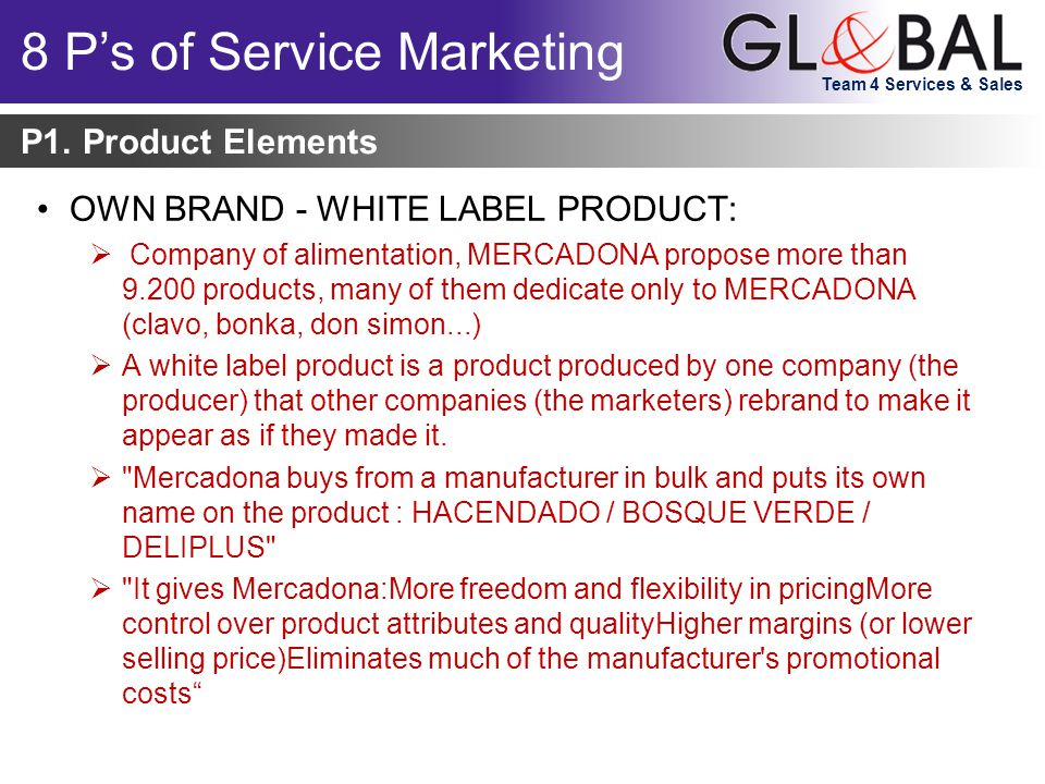 Team 4 Services & Sales OWN BRAND - WHITE LABEL PRODUCT:  Company of alimentation, MERCADONA propose more than 9.200 products, many of them dedicate only to MERCADONA (clavo, bonka, don simon...)  A white label product is a product produced by one company (the producer) that other companies (the marketers) rebrand to make it appear as if they made it.