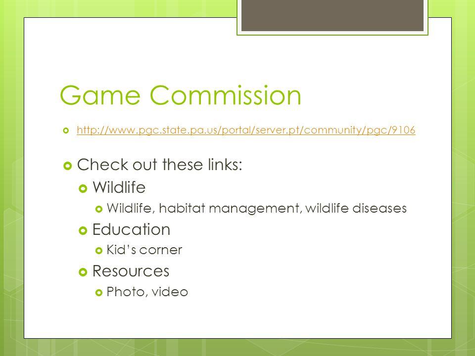 Game Commission  http://www.pgc.state.pa.us/portal/server.pt/community/pgc/9106 http://www.pgc.state.pa.us/portal/server.pt/community/pgc/9106  Check out these links:  Wildlife  Wildlife, habitat management, wildlife diseases  Education  Kid's corner  Resources  Photo, video