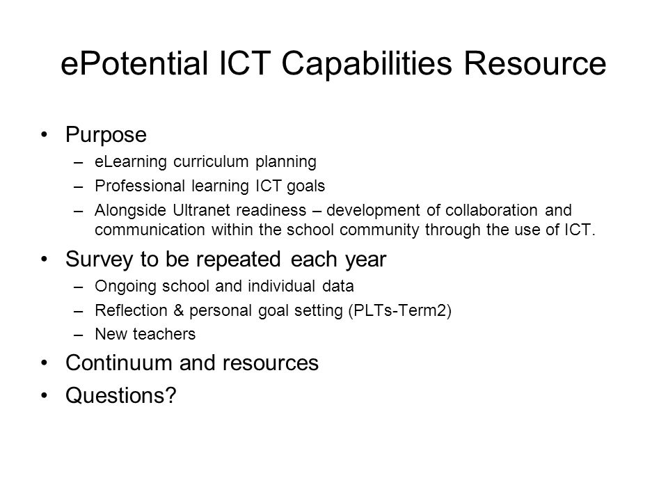 ePotential ICT Capabilities Resource Purpose –eLearning curriculum planning –Professional learning ICT goals –Alongside Ultranet readiness – developme