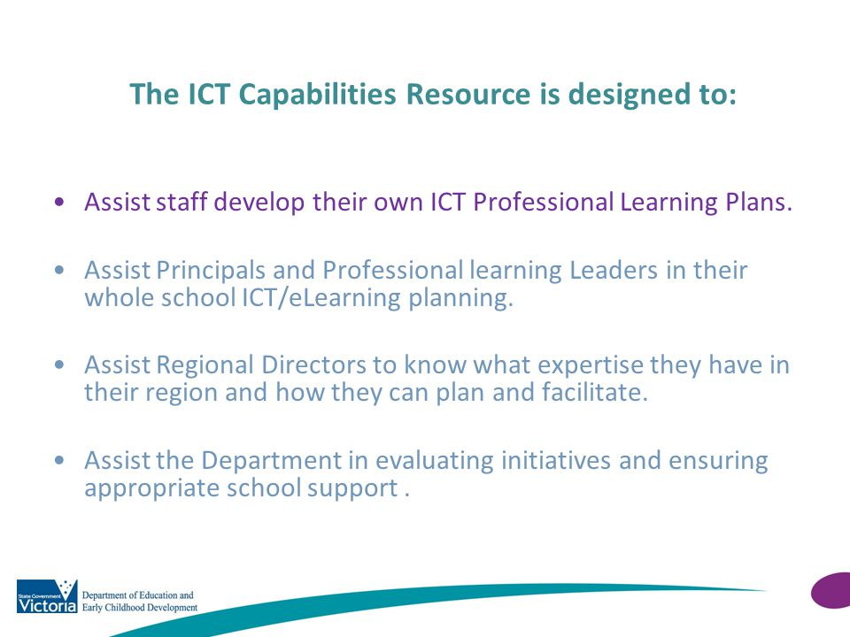 The ICT Capabilities Resource is designed to: Assist staff develop their own ICT Professional Learning Plans. Assist Principals and Professional learn