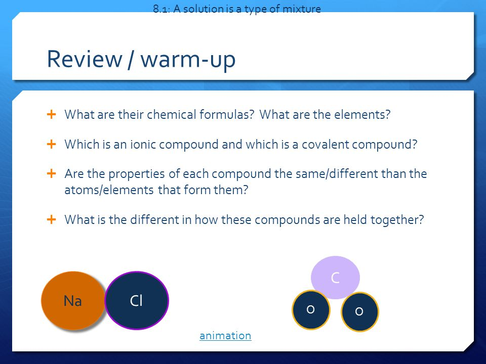 Review / warm-up  What are their chemical formulas? What are the elements?  Which is an ionic compound and which is a covalent compound?  Are the p