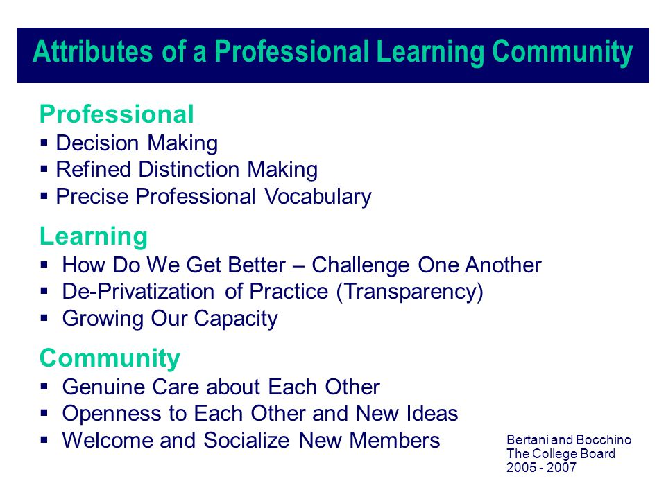 Attributes of a Professional Learning Community Professional  Decision Making  Refined Distinction Making  Precise Professional Vocabulary Learning  How Do We Get Better – Challenge One Another  De-Privatization of Practice (Transparency)  Growing Our Capacity Community  Genuine Care about Each Other  Openness to Each Other and New Ideas  Welcome and Socialize New Members Bertani and Bocchino The College Board 2005 - 2007