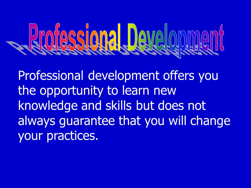 Professional development offers you the opportunity to learn new knowledge and skills but does not always guarantee that you will change your practices.
