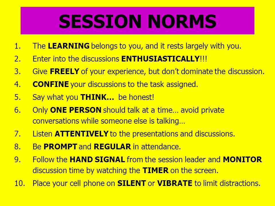 SESSION NORMS 1.The LEARNING belongs to you, and it rests largely with you.
