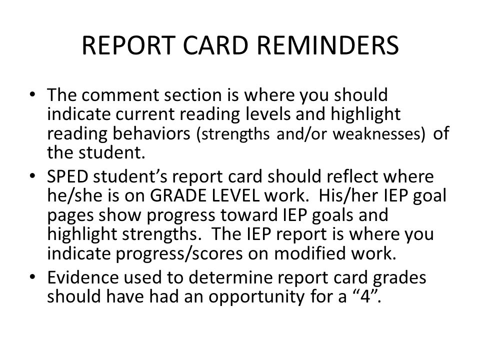 REPORT CARD REMINDERS The comment section is where you should indicate current reading levels and highlight reading behaviors (strengths and/or weaknesses) of the student.