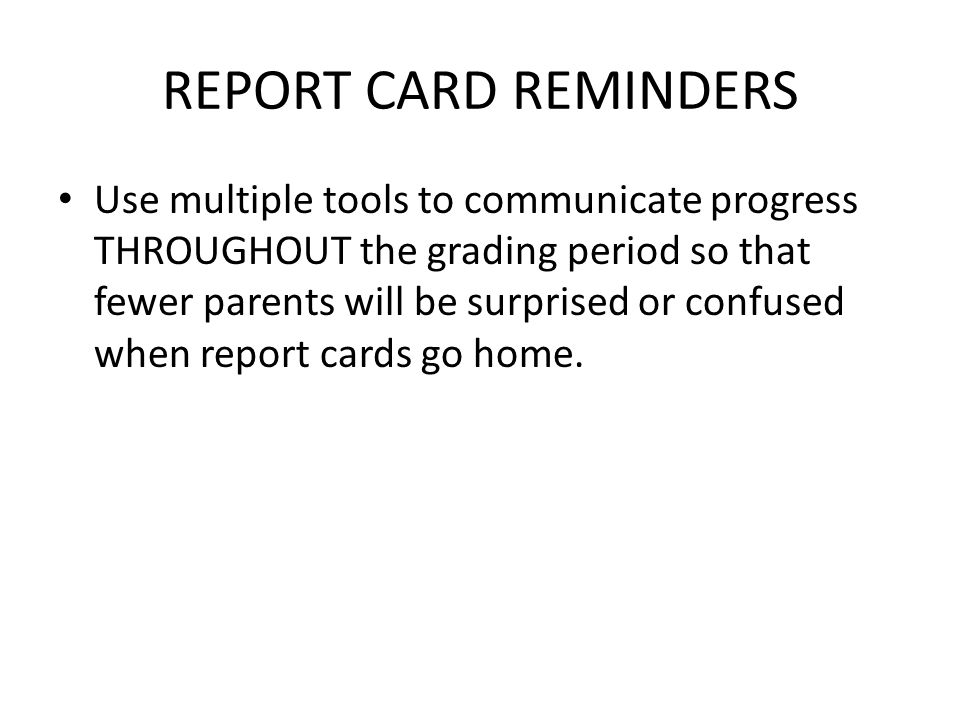 REPORT CARD REMINDERS Use multiple tools to communicate progress THROUGHOUT the grading period so that fewer parents will be surprised or confused when report cards go home.