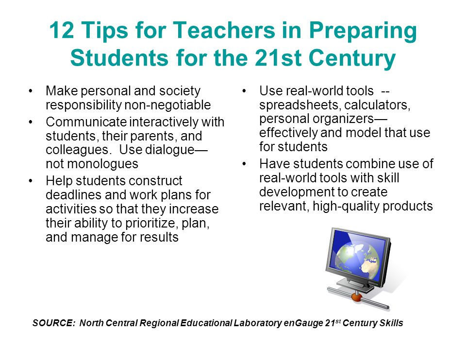 12 Tips for Teachers in Preparing Students for the 21st Century Make personal and society responsibility non-negotiable Communicate interactively with
