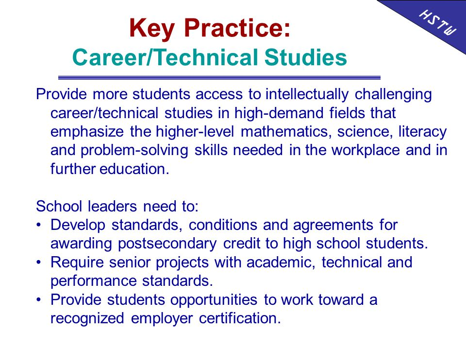 HSTW Key Practice: Career/Technical Studies Provide more students access to intellectually challenging career/technical studies in high-demand fields