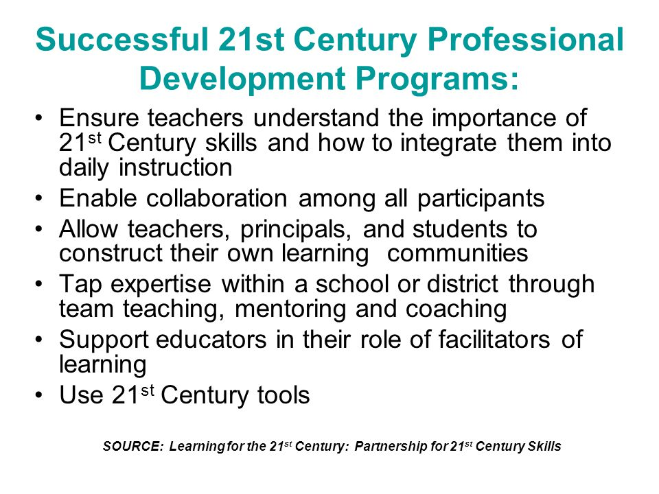 Successful 21st Century Professional Development Programs: Ensure teachers understand the importance of 21 st Century skills and how to integrate them into daily instruction Enable collaboration among all participants Allow teachers, principals, and students to construct their own learning communities Tap expertise within a school or district through team teaching, mentoring and coaching Support educators in their role of facilitators of learning Use 21 st Century tools SOURCE: Learning for the 21 st Century: Partnership for 21 st Century Skills