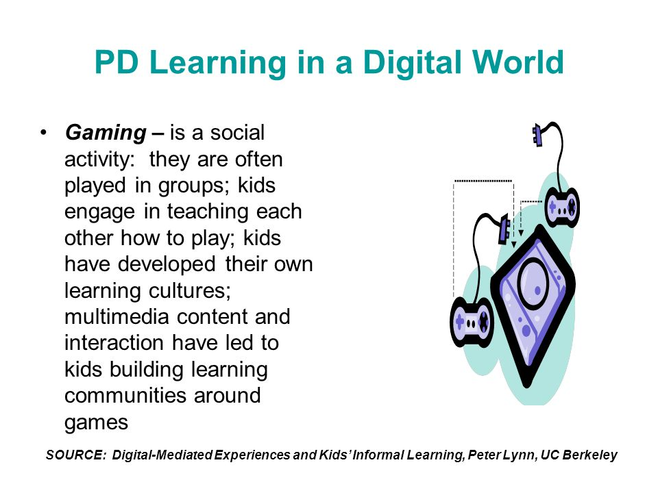 PD Learning in a Digital World Gaming – is a social activity: they are often played in groups; kids engage in teaching each other how to play; kids have developed their own learning cultures; multimedia content and interaction have led to kids building learning communities around games SOURCE: Digital-Mediated Experiences and Kids' Informal Learning, Peter Lynn, UC Berkeley