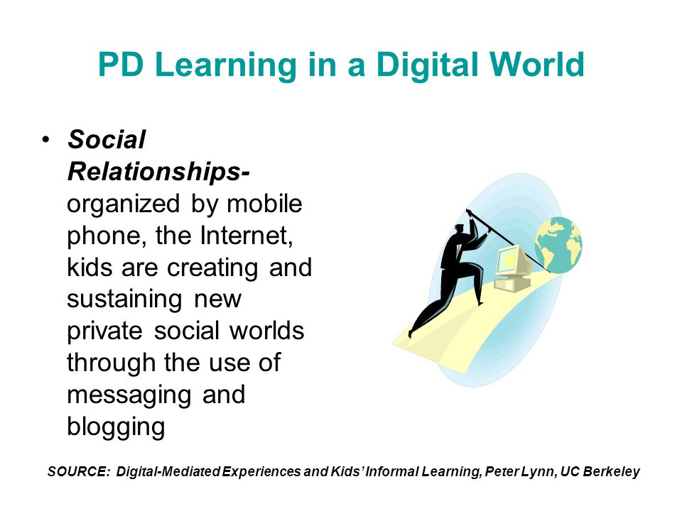 PD Learning in a Digital World Social Relationships- organized by mobile phone, the Internet, kids are creating and sustaining new private social worl