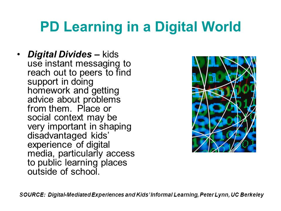 PD Learning in a Digital World Digital Divides – kids use instant messaging to reach out to peers to find support in doing homework and getting advice about problems from them.