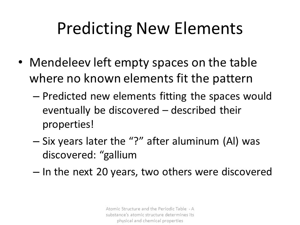 Predicting New Elements Mendeleev left empty spaces on the table where no known elements fit the pattern – Predicted new elements fitting the spaces w