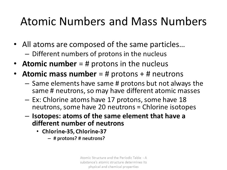 Atomic Numbers and Mass Numbers All atoms are composed of the same particles… – Different numbers of protons in the nucleus Atomic number = # protons