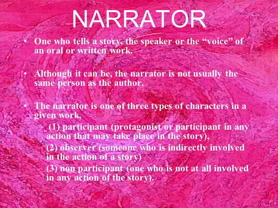 NARRATOR One who tells a story, the speaker or the voice of an oral or written work.