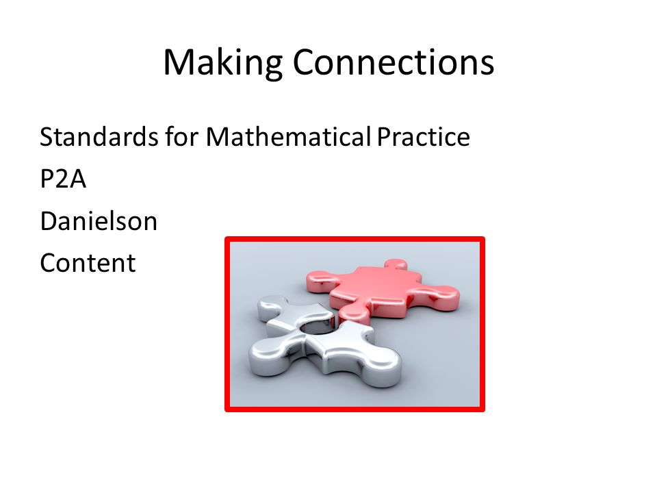 Making Connections Standards for Mathematical Practice P2A Danielson Content