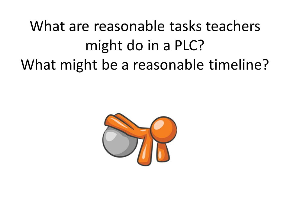 What are reasonable tasks teachers might do in a PLC? What might be a reasonable timeline?