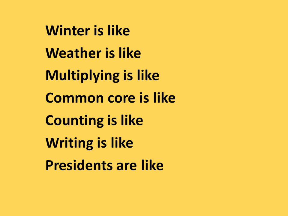 Winter is like Weather is like Multiplying is like Common core is like Counting is like Writing is like Presidents are like