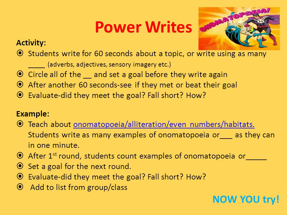 Power Writes Activity:  Students write for 60 seconds about a topic, or write using as many ____ (adverbs, adjectives, sensory imagery etc.)  Circle