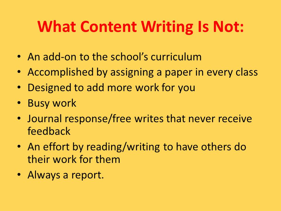 What Content Writing Is Not: An add-on to the school's curriculum Accomplished by assigning a paper in every class Designed to add more work for you Busy work Journal response/free writes that never receive feedback An effort by reading/writing to have others do their work for them Always a report.