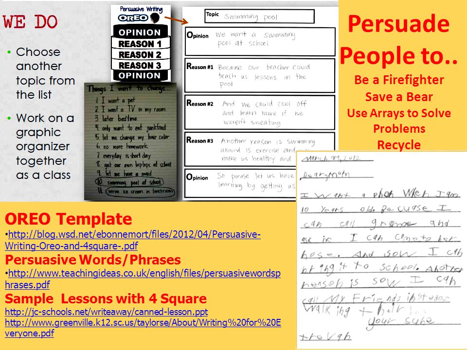 OREO Template http://blog.wsd.net/ebonnemort/files/2012/04/Persuasive- Writing-Oreo-and-4square-.pdf http://blog.wsd.net/ebonnemort/files/2012/04/Persuasive- Writing-Oreo-and-4square-.pdf Persuasive Words/Phrases http://www.teachingideas.co.uk/english/files/persuasivewordsp hrases.pdf http://www.teachingideas.co.uk/english/files/persuasivewordsp hrases.pdf Sample Lessons with 4 Square http://jc-schools.net/writeaway/canned-lesson.ppt http://www.greenville.k12.sc.us/taylorse/About/Writing%20for%20E veryone.pdf Persuade People to..