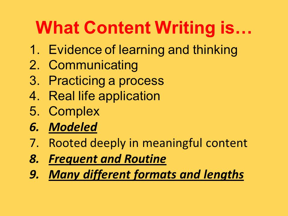 What Content Writing is… 1.Evidence of learning and thinking 2.Communicating 3.Practicing a process 4.Real life application 5.Complex 6.Modeled 7.Rooted deeply in meaningful content 8.Frequent and Routine 9.Many different formats and lengths