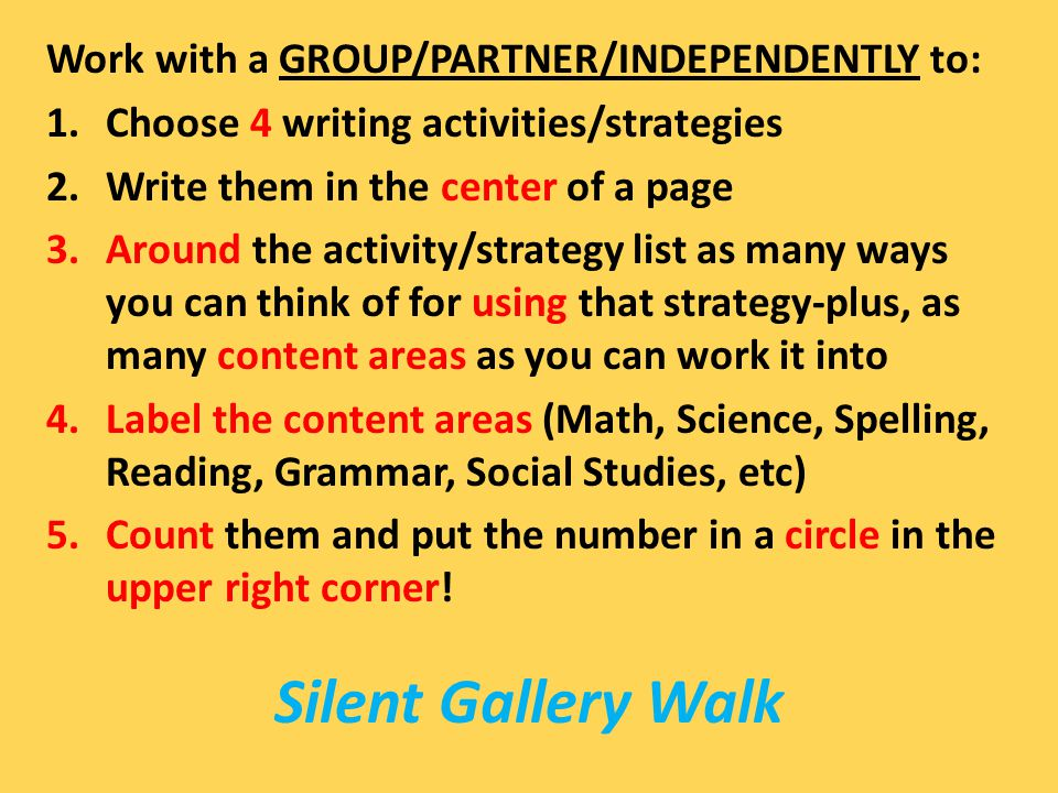Silent Gallery Walk Work with a GROUP/PARTNER/INDEPENDENTLY to: 1.Choose 4 writing activities/strategies 2.Write them in the center of a page 3.Around the activity/strategy list as many ways you can think of for using that strategy-plus, as many content areas as you can work it into 4.Label the content areas (Math, Science, Spelling, Reading, Grammar, Social Studies, etc) 5.Count them and put the number in a circle in the upper right corner!