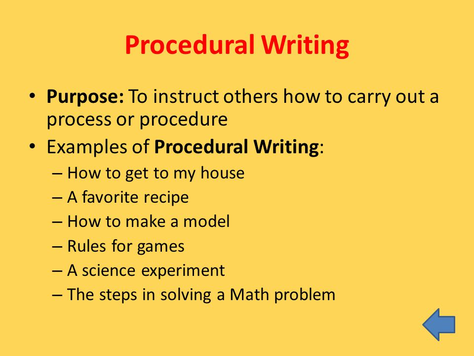 Procedural Writing Purpose: To instruct others how to carry out a process or procedure Examples of Procedural Writing: – How to get to my house – A fa