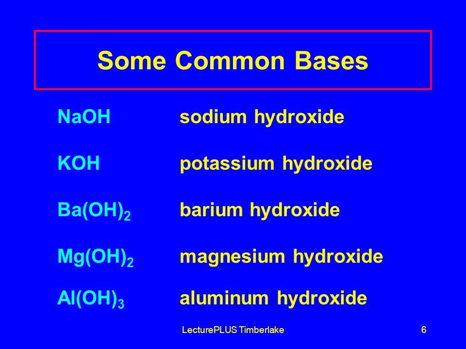 LecturePLUS Timberlake6 Some Common Bases NaOHsodium hydroxide KOH potassium hydroxide Ba(OH) 2 barium hydroxide Mg(OH) 2 magnesium hydroxide Al(OH) 3