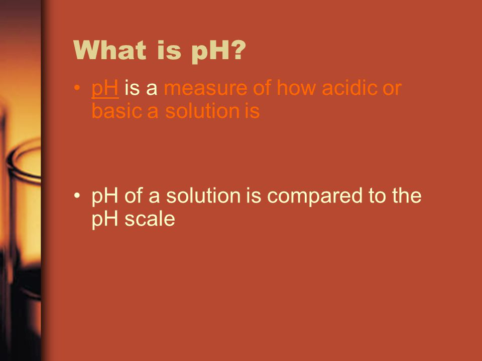 What is pH? pH is a measure of how acidic or basic a solution is pH of a solution is compared to the pH scale