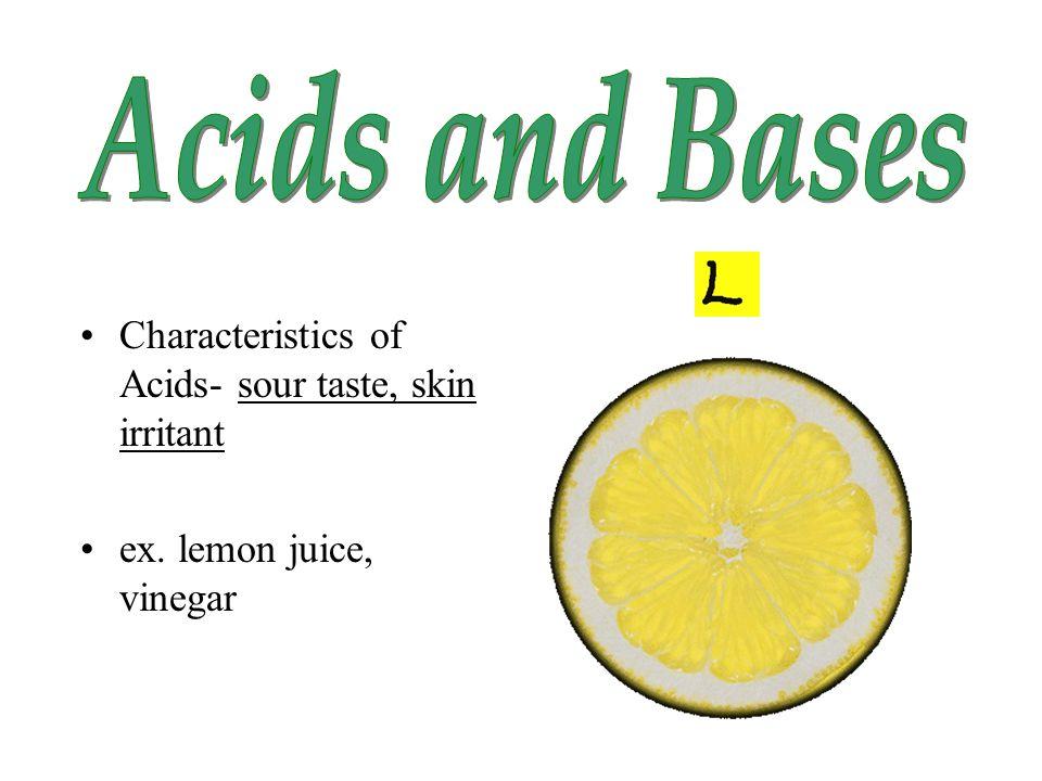 Characteristics of Acids- sour taste, skin irritant ex. lemon juice, vinegar