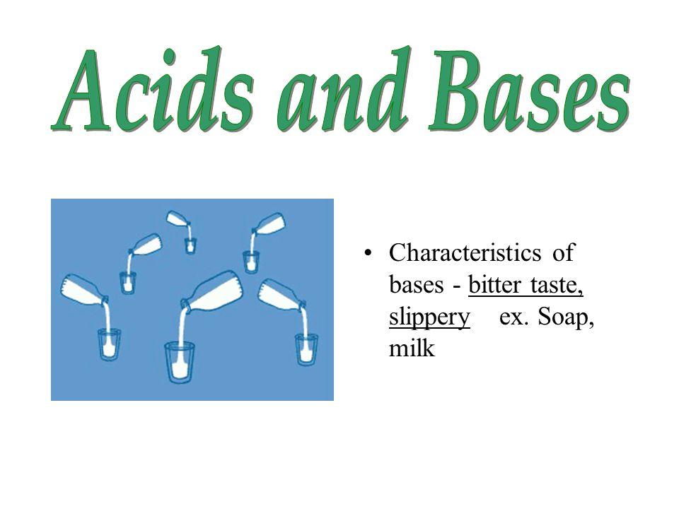 Characteristics of bases - bitter taste, slippery ex. Soap, milk