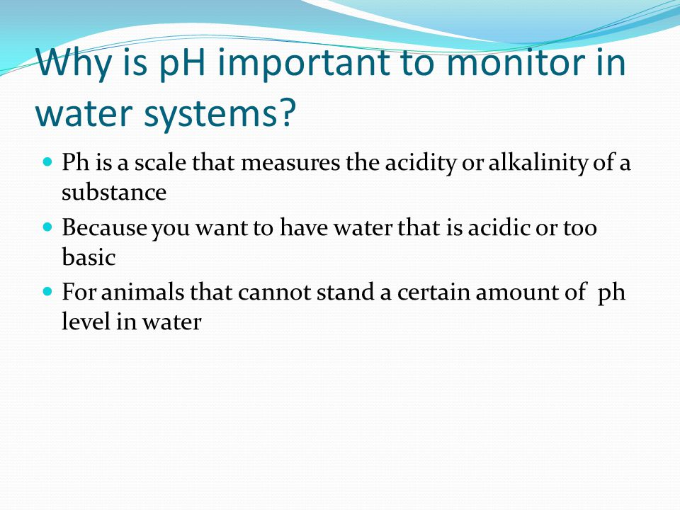 Why is pH important to monitor in water systems? Ph is a scale that measures the acidity or alkalinity of a substance Because you want to have water t