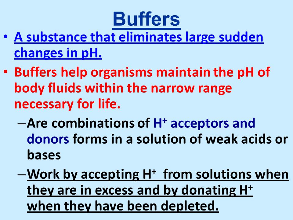 Buffers A substance that eliminates large sudden changes in pH.