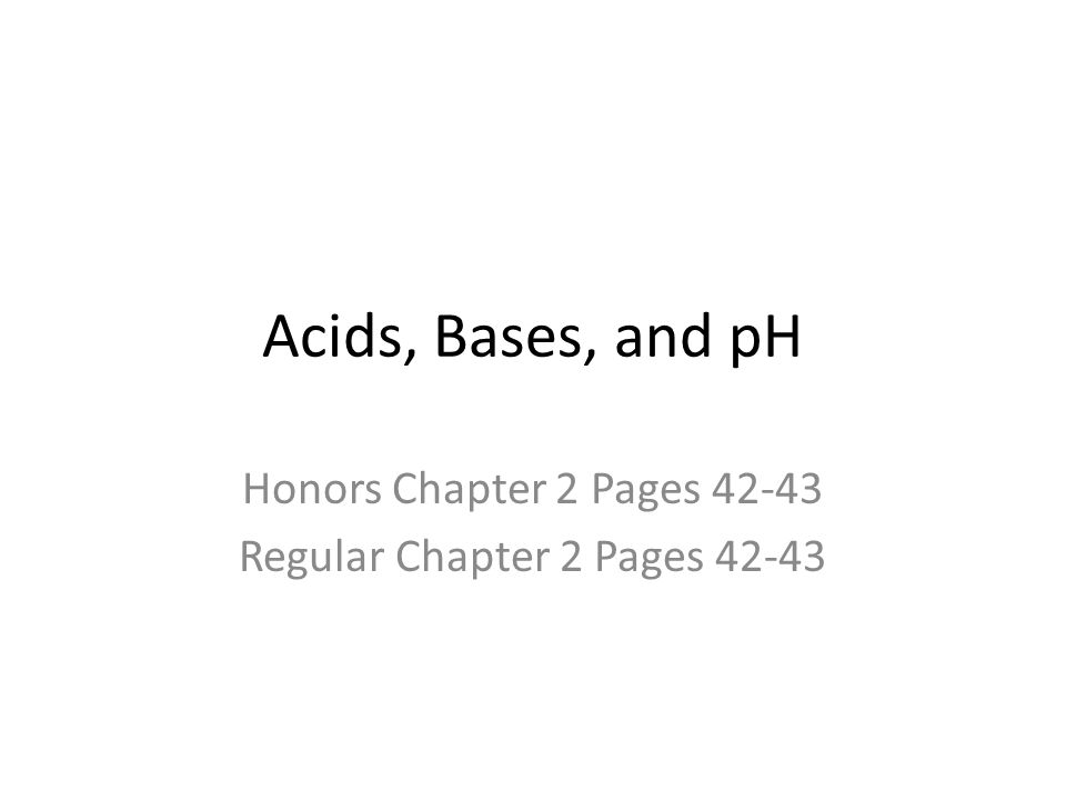 Acids, Bases, and pH Honors Chapter 2 Pages 42-43 Regular Chapter 2 Pages 42-43