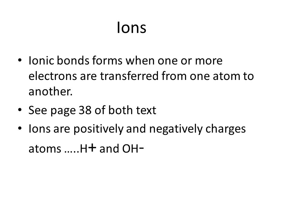 Ions Ionic bonds forms when one or more electrons are transferred from one atom to another. See page 38 of both text Ions are positively and negativel