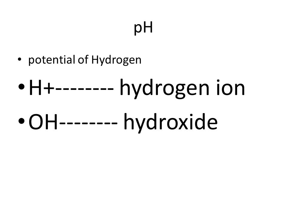 pH potential of Hydrogen H+-------- hydrogen ion OH-------- hydroxide
