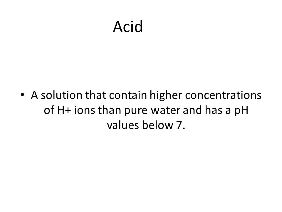 Acid A solution that contain higher concentrations of H+ ions than pure water and has a pH values below 7.